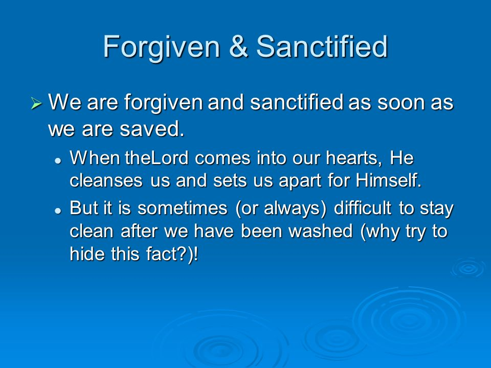 Forgiven & Sanctified We are forgiven and sanctified as soon as we are saved.