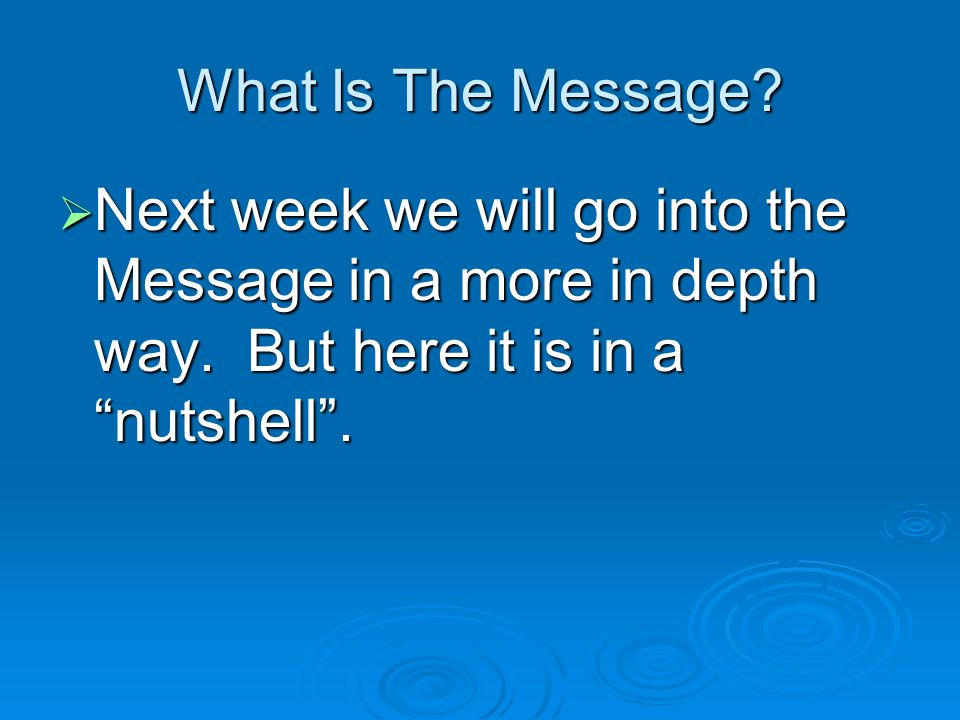 What Is The Message. Next week we will go into the Message in a more in depth way.