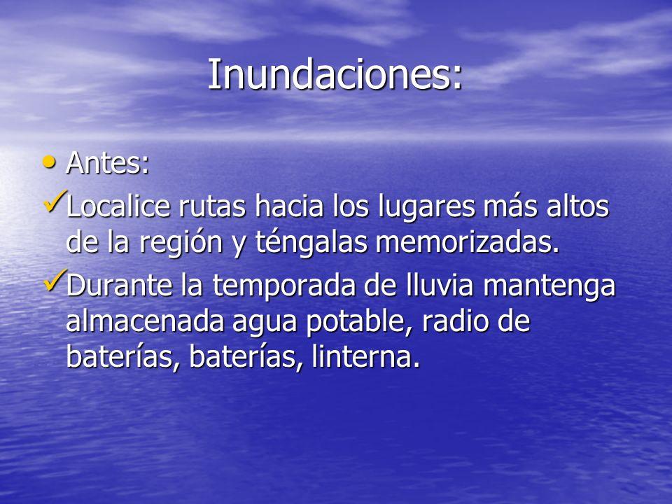 Inundaciones: Antes: Localice rutas hacia los lugares más altos de la región y téngalas memorizadas.