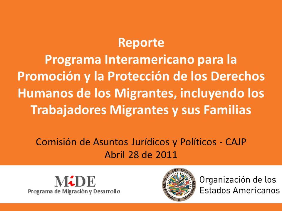 Reporte Programa Interamericano para la Promoción y la Protección de los Derechos Humanos de los Migrantes, incluyendo los Trabajadores Migrantes y sus Familias Comisión de Asuntos Jurídicos y Políticos - CAJP Abril 28 de 2011