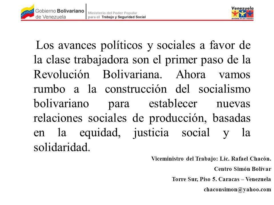 Los avances políticos y sociales a favor de la clase trabajadora son el primer paso de la Revolución Bolivariana. Ahora vamos rumbo a la construcción del socialismo bolivariano para establecer nuevas relaciones sociales de producción, basadas en la equidad, justicia social y la solidaridad.