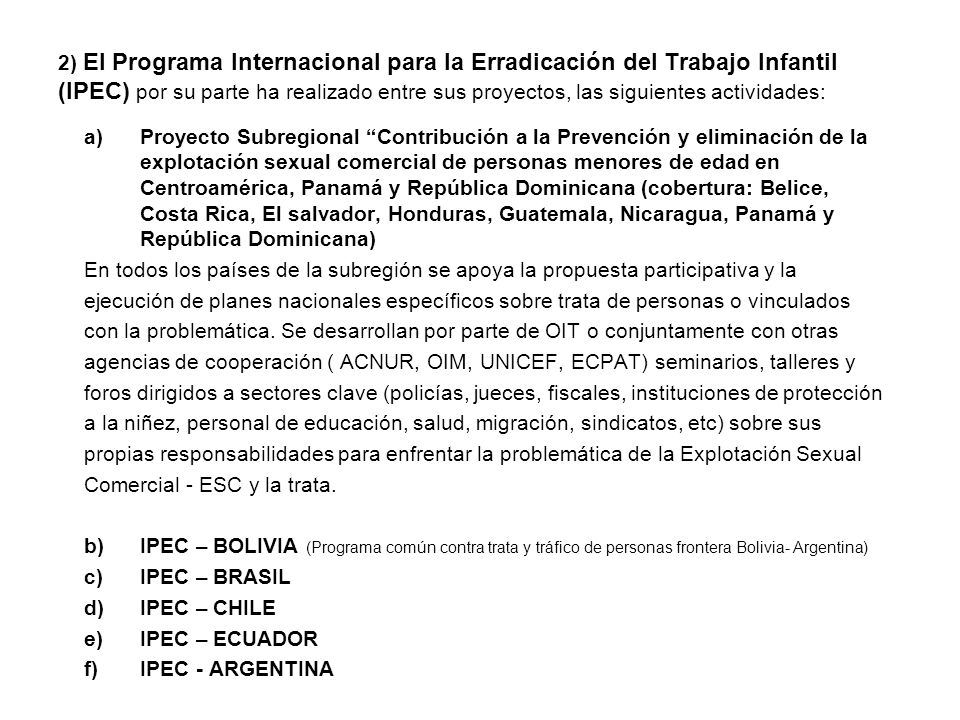 2) El Programa Internacional para la Erradicación del Trabajo Infantil (IPEC) por su parte ha realizado entre sus proyectos, las siguientes actividades: