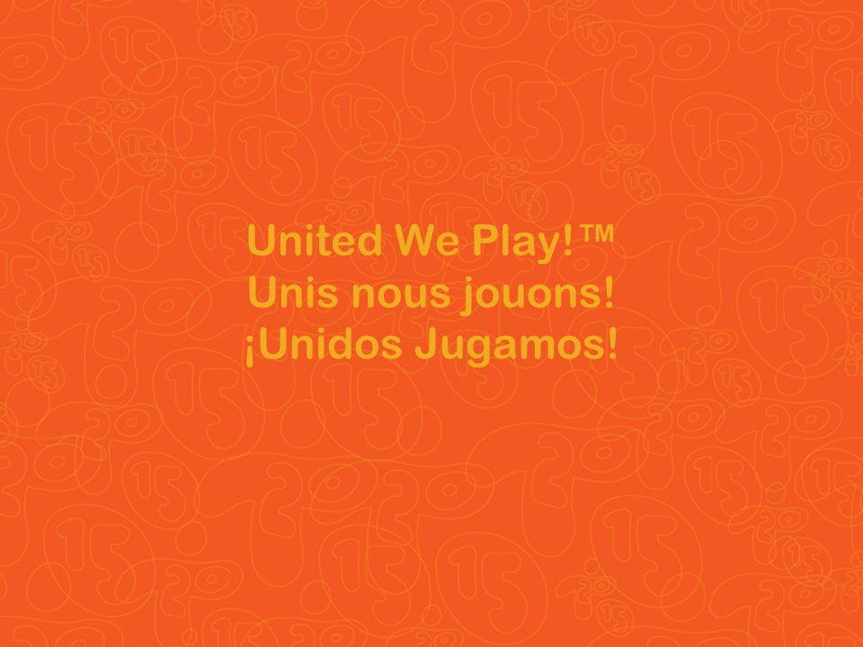United We Play!™ Unis nous jouons! ¡Unidos Jugamos!