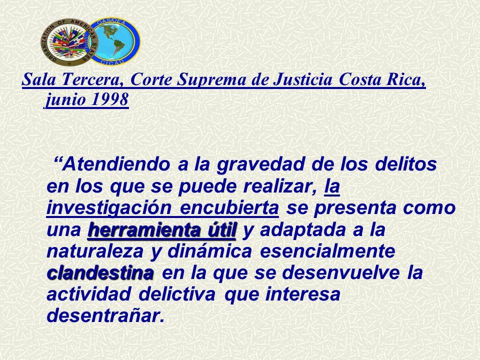 Sala Tercera, Corte Suprema de Justicia Costa Rica, junio 1998 Atendiendo a la gravedad de los delitos en los que se puede realizar, la investigación encubierta se presenta como una herramienta útil y adaptada a la naturaleza y dinámica esencialmente clandestina en la que se desenvuelve la actividad delictiva que interesa desentrañar.