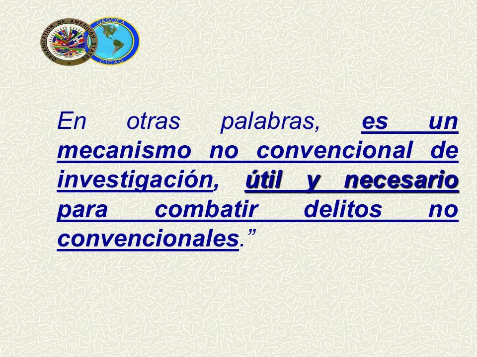 En otras palabras, es un mecanismo no convencional de investigación, útil y necesario para combatir delitos no convencionales.