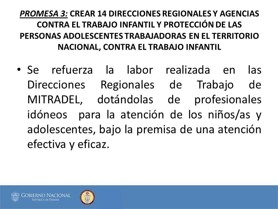 PROMESA 3: CREAR 14 DIRECCIONES REGIONALES Y AGENCIAS CONTRA EL TRABAJO INFANTIL Y PROTECCIÓN DE LAS PERSONAS ADOLESCENTES TRABAJADORAS EN EL TERRITORIO NACIONAL, CONTRA EL TRABAJO INFANTIL