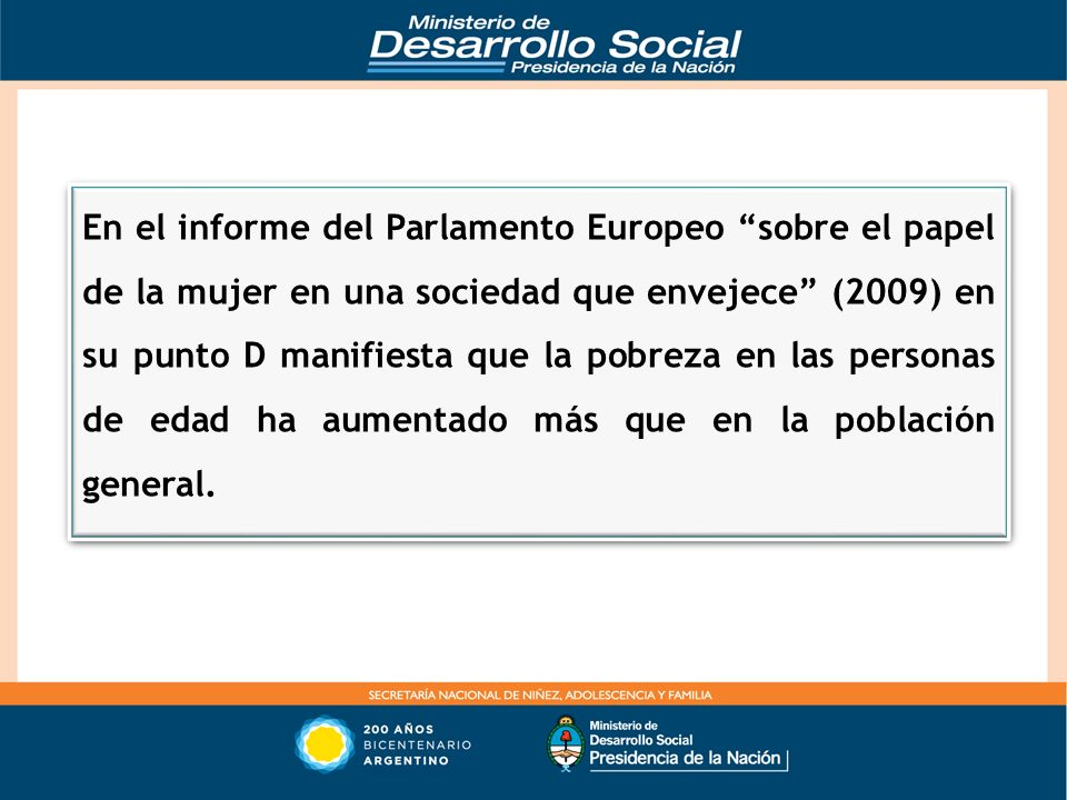 En el informe del Parlamento Europeo sobre el papel de la mujer en una sociedad que envejece (2009) en su punto D manifiesta que la pobreza en las personas de edad ha aumentado más que en la población general.