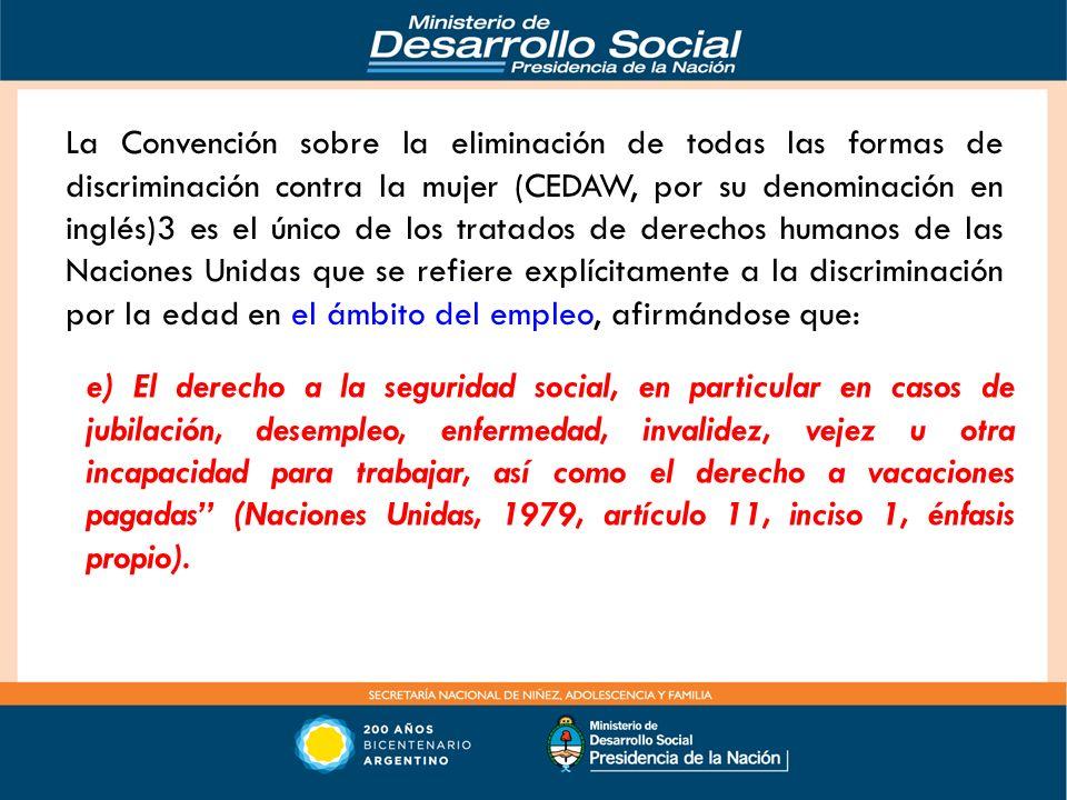 La Convención sobre la eliminación de todas las formas de discriminación contra la mujer (CEDAW, por su denominación en inglés)3 es el único de los tratados de derechos humanos de las Naciones Unidas que se refiere explícitamente a la discriminación por la edad en el ámbito del empleo, afirmándose que:
