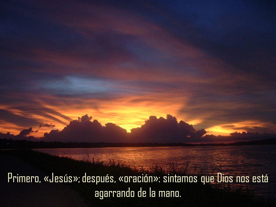 Primero, «Jesús»; después, «oración»: sintamos que Dios nos está agarrando de la mano.