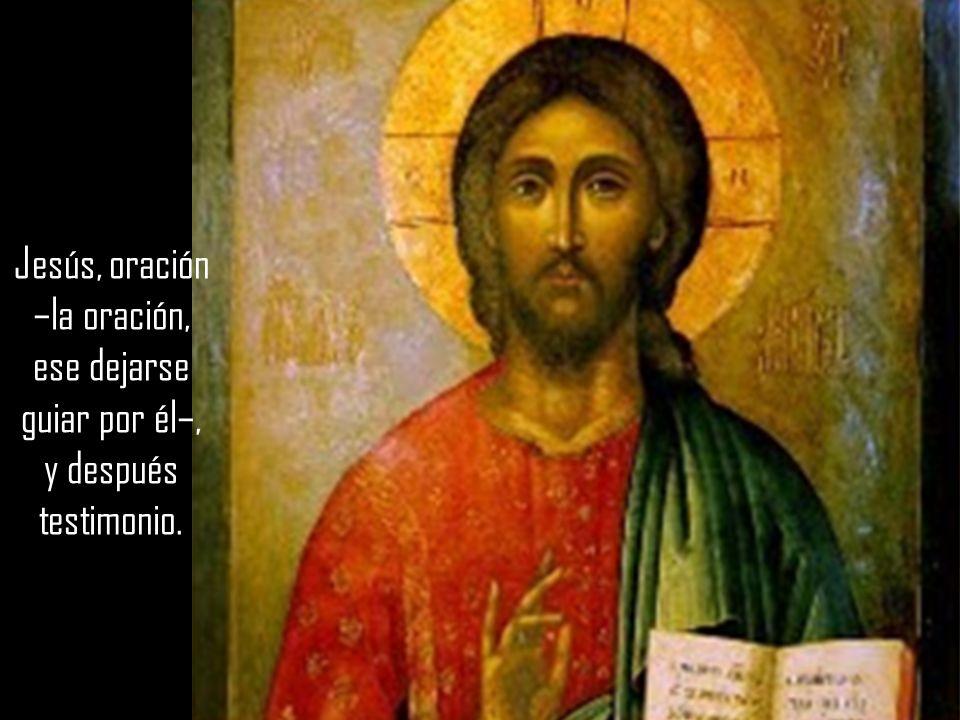 Jesús, oración –la oración, ese dejarse guiar por él–, y después testimonio.