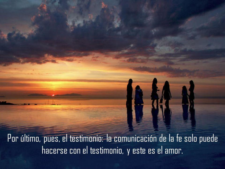 Por último, pues, el testimonio: la comunicación de la fe solo puede hacerse con el testimonio, y este es el amor.