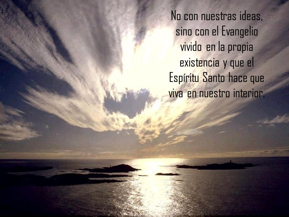 No con nuestras ideas, sino con el Evangelio vivido en la propia existencia y que el Espíritu Santo hace que viva en nuestro interior.