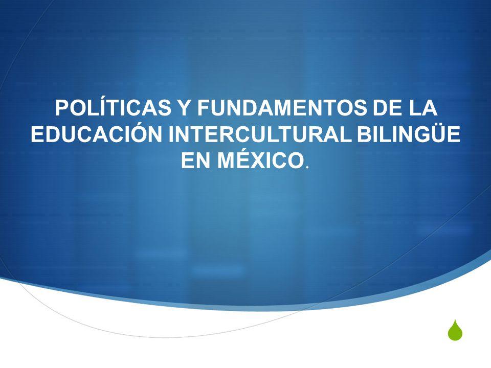 POLÍTICAS Y FUNDAMENTOS DE LA EDUCACIÓN INTERCULTURAL BILINGÜE EN MÉXICO.