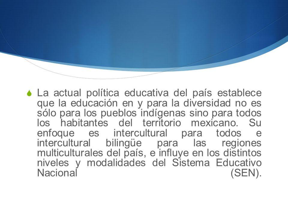 La actual política educativa del país establece que la educación en y para la diversidad no es sólo para los pueblos indígenas sino para todos los habitantes del territorio mexicano.