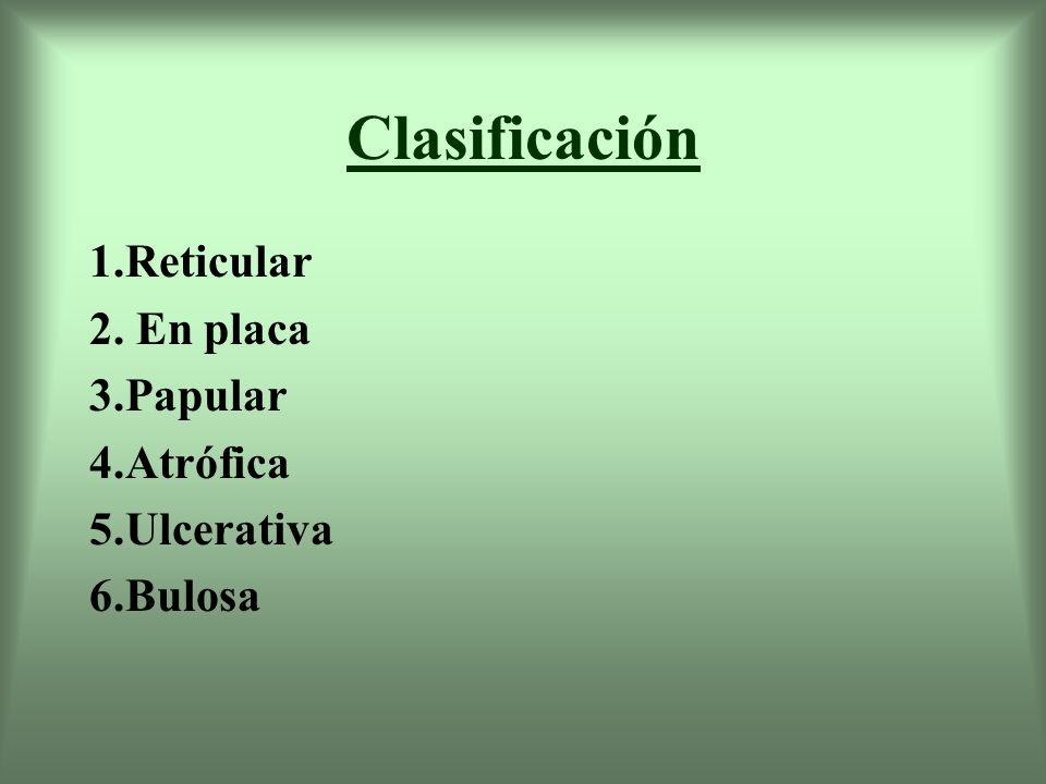 Clasificación 1.Reticular 2. En placa 3.Papular 4.Atrófica