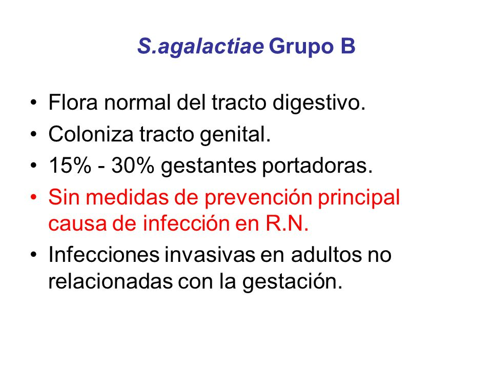 S.agalactiae Grupo B Flora normal del tracto digestivo. Coloniza tracto genital. 15% - 30% gestantes portadoras.