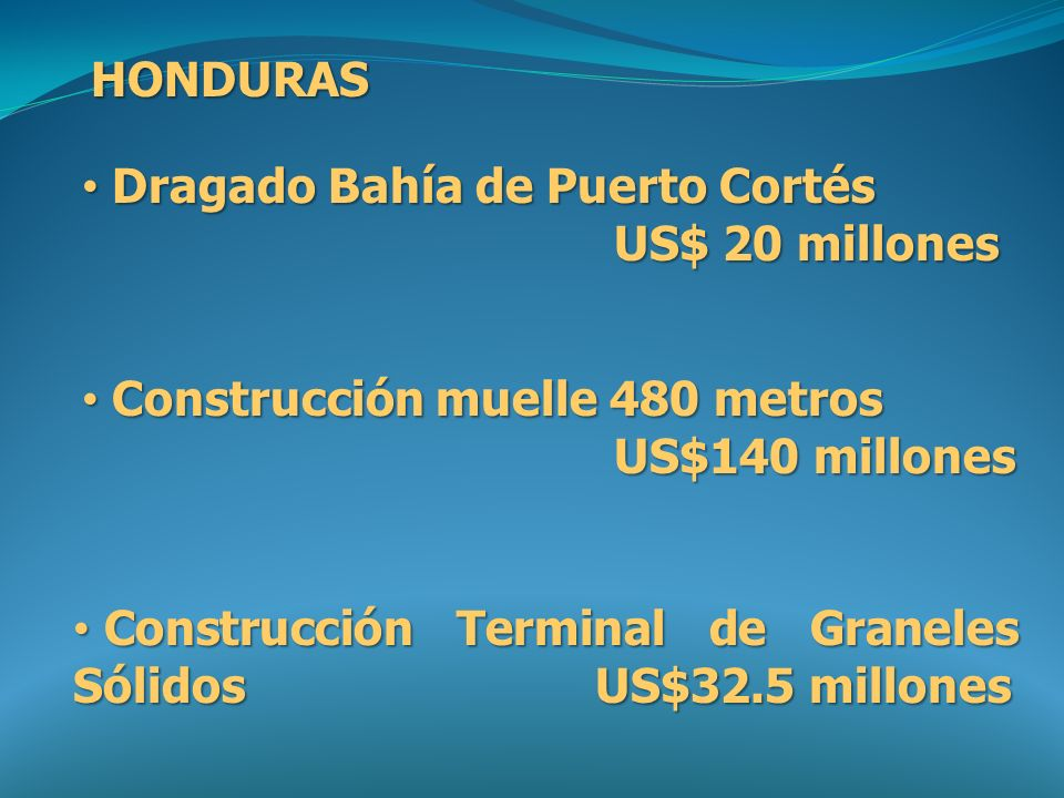 HONDURAS Dragado Bahía de Puerto Cortés. US$ 20 millones. Construcción muelle 480 metros US$140 millones.