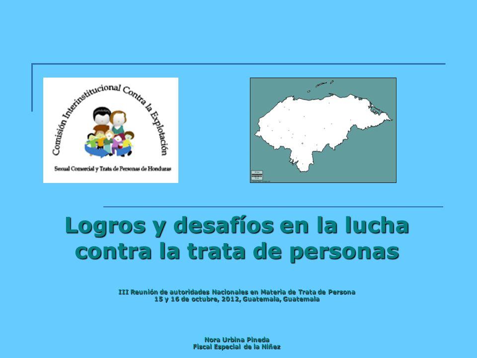 Logros y desafíos en la lucha contra la trata de personas III Reunión de autoridades Nacionales en Materia de Trata de Persona 15 y 16 de octubre, 2012, Guatemala, Guatemala Nora Urbina Pineda Fiscal Especial de la Niñez