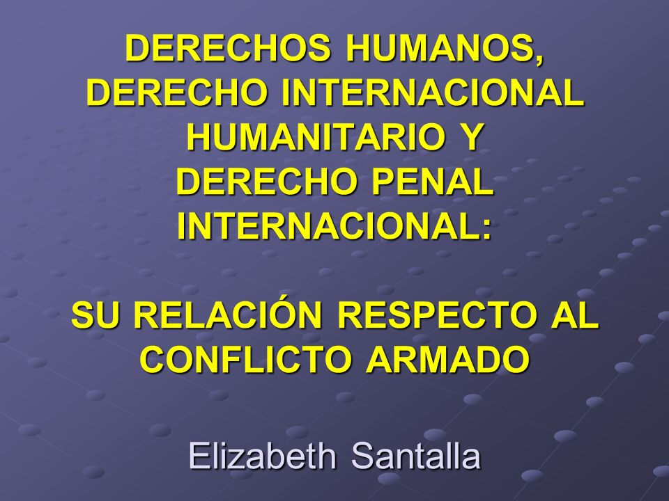 DERECHOS HUMANOS, DERECHO INTERNACIONAL HUMANITARIO Y DERECHO PENAL INTERNACIONAL: SU RELACIÓN RESPECTO AL CONFLICTO ARMADO Elizabeth Santalla