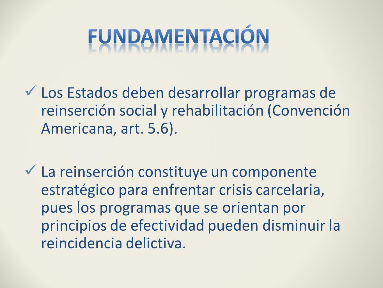Fundamentación Los Estados deben desarrollar programas de reinserción social y rehabilitación (Convención Americana, art. 5.6).