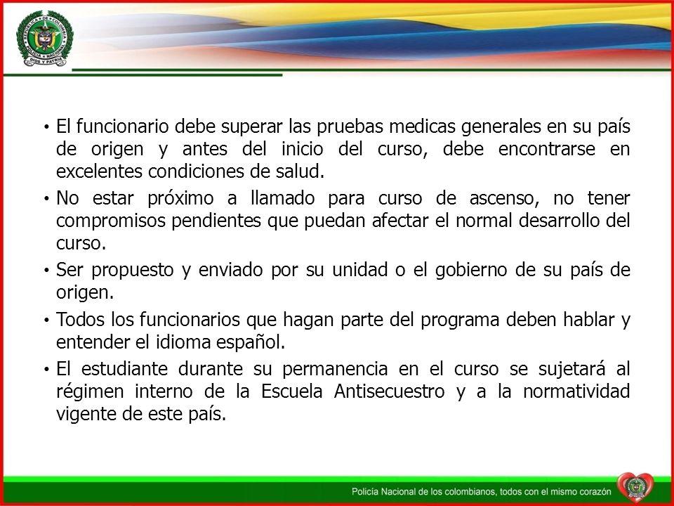 El funcionario debe superar las pruebas medicas generales en su país de origen y antes del inicio del curso, debe encontrarse en excelentes condiciones de salud.