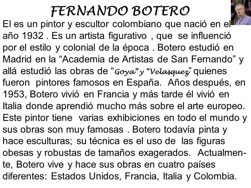 FERNANDO BOTERO El es un pintor y escultor colombiano que nació en el