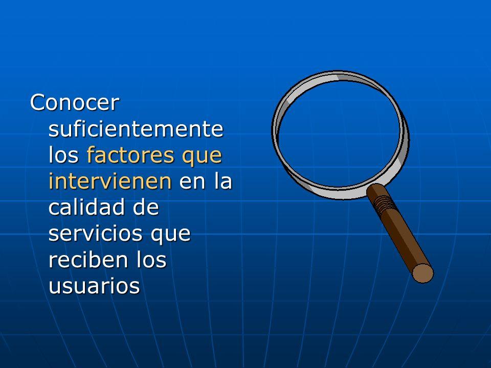 Conocer suficientemente los factores que intervienen en la calidad de servicios que reciben los usuarios