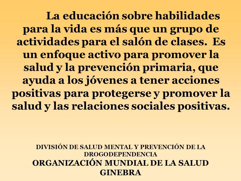 La educación sobre habilidades para la vida es más que un grupo de actividades para el salón de clases. Es un enfoque activo para promover la salud y la prevención primaria, que ayuda a los jóvenes a tener acciones positivas para protegerse y promover la salud y las relaciones sociales positivas.