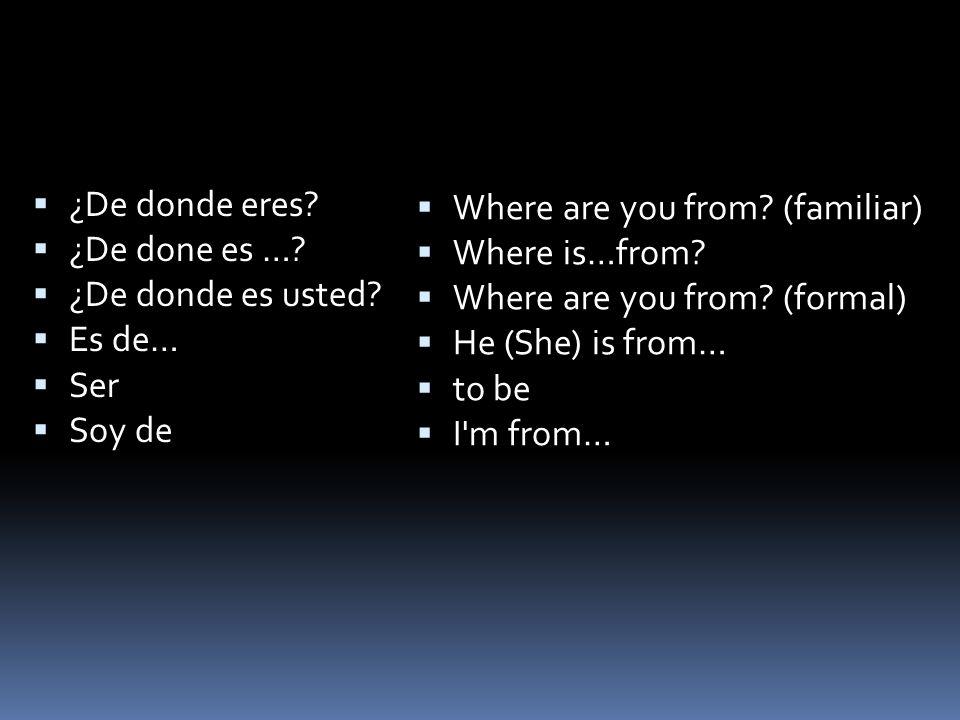 ¿De donde eres ¿De done es … ¿De donde es usted Es de… Ser. Soy de. Where are you from (familiar)
