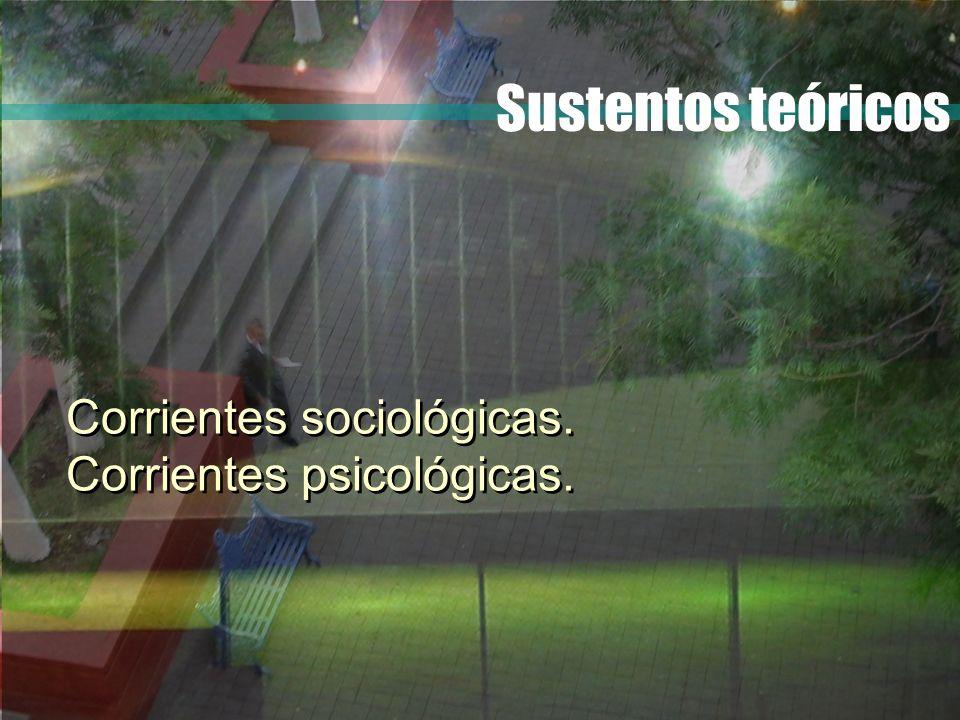 Sustentos teóricos Corrientes sociológicas. Corrientes psicológicas.