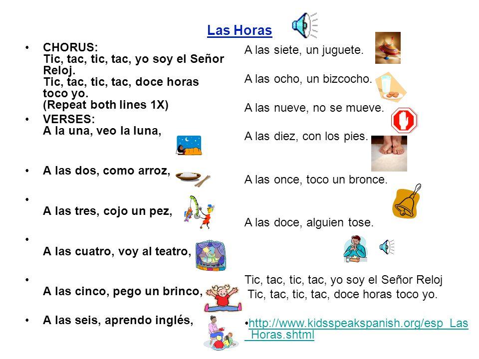 Las HorasCHORUS: Tic, tac, tic, tac, yo soy el Señor Reloj. Tic, tac, tic, tac, doce horas toco yo. (Repeat both lines 1X)