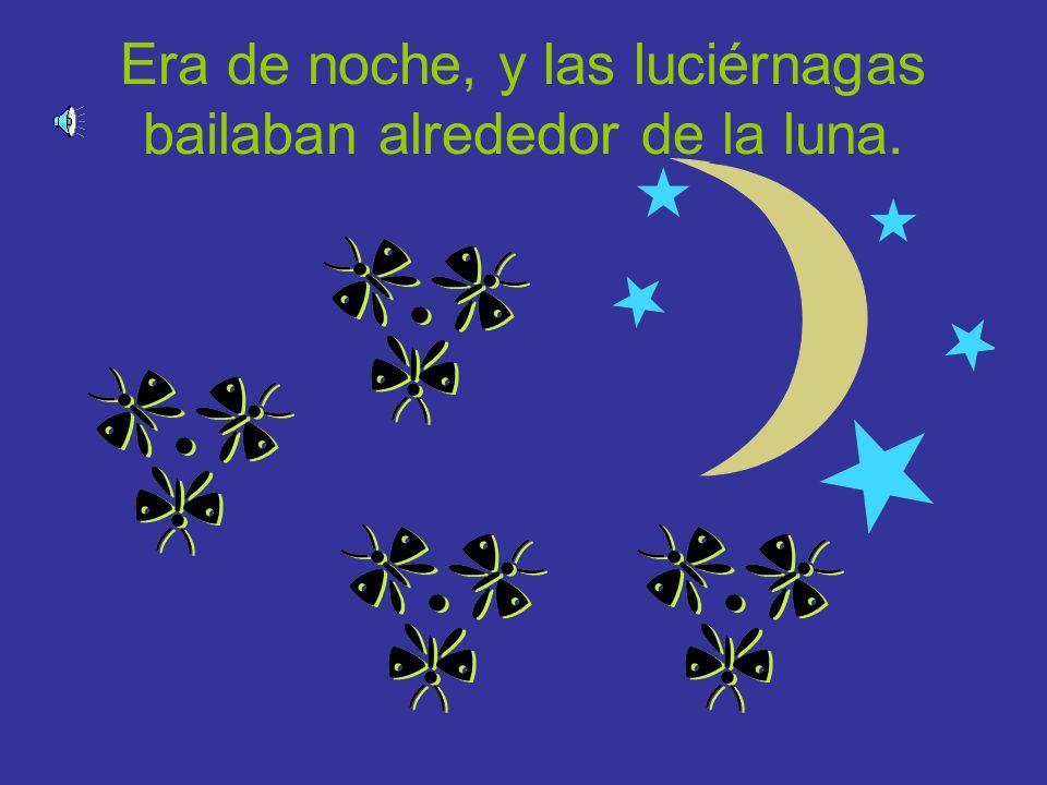 Era de noche, y las luciérnagas bailaban alrededor de la luna.