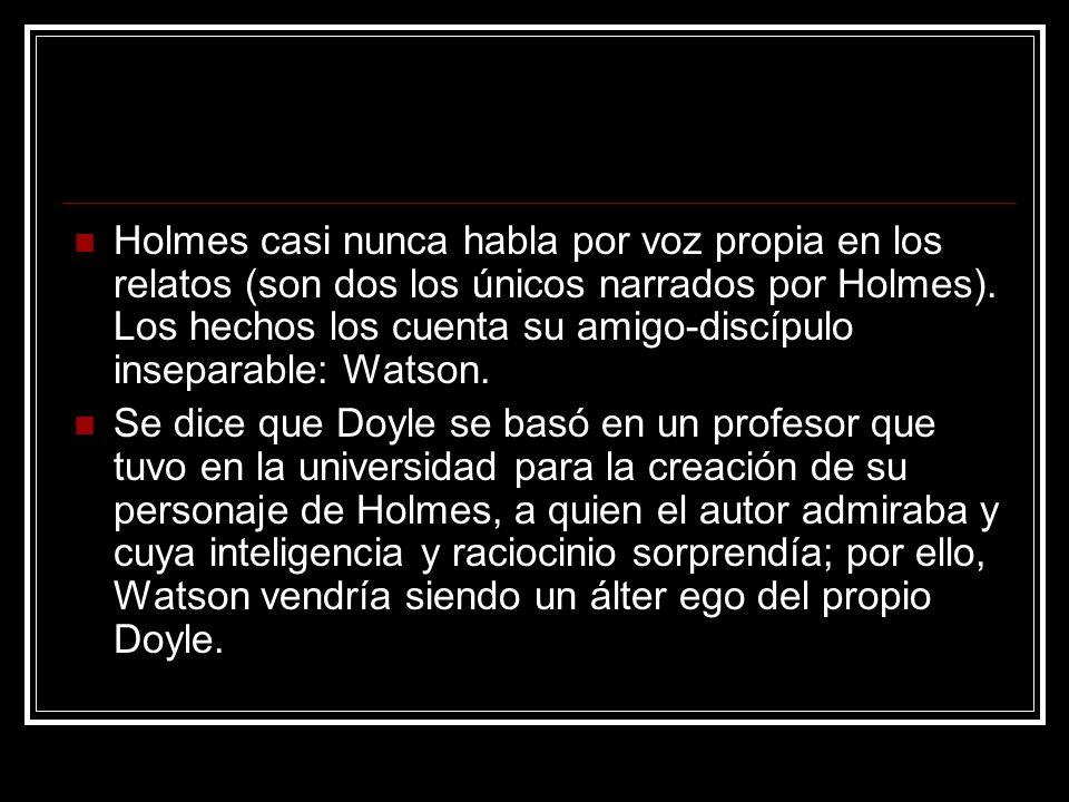 Holmes casi nunca habla por voz propia en los relatos (son dos los únicos narrados por Holmes). Los hechos los cuenta su amigo-discípulo inseparable: Watson.