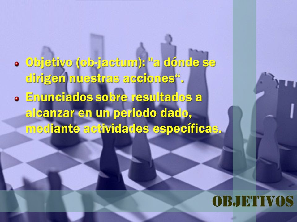 Objetivo (ob-jactum): a dónde se dirigen nuestras acciones .