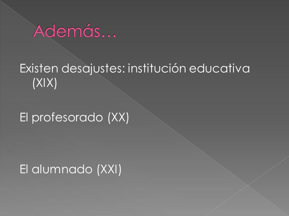 Además… Existen desajustes: institución educativa (XIX) El profesorado (XX) El alumnado (XXI)