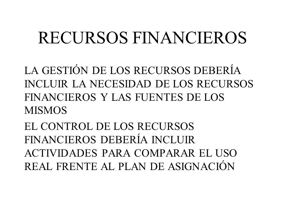RECURSOS FINANCIEROS LA GESTIÓN DE LOS RECURSOS DEBERÍA INCLUIR LA NECESIDAD DE LOS RECURSOS FINANCIEROS Y LAS FUENTES DE LOS MISMOS.