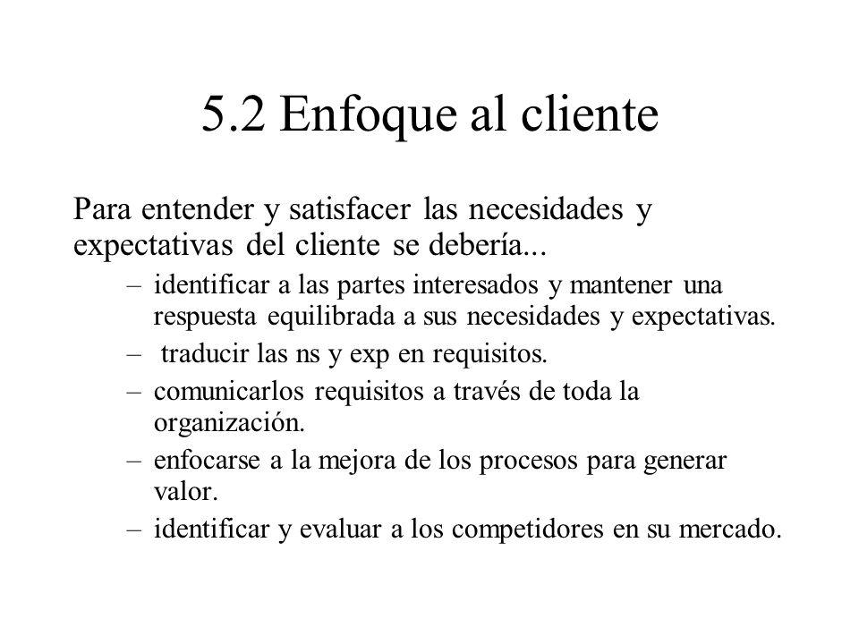 5.2 Enfoque al clientePara entender y satisfacer las necesidades y expectativas del cliente se debería...