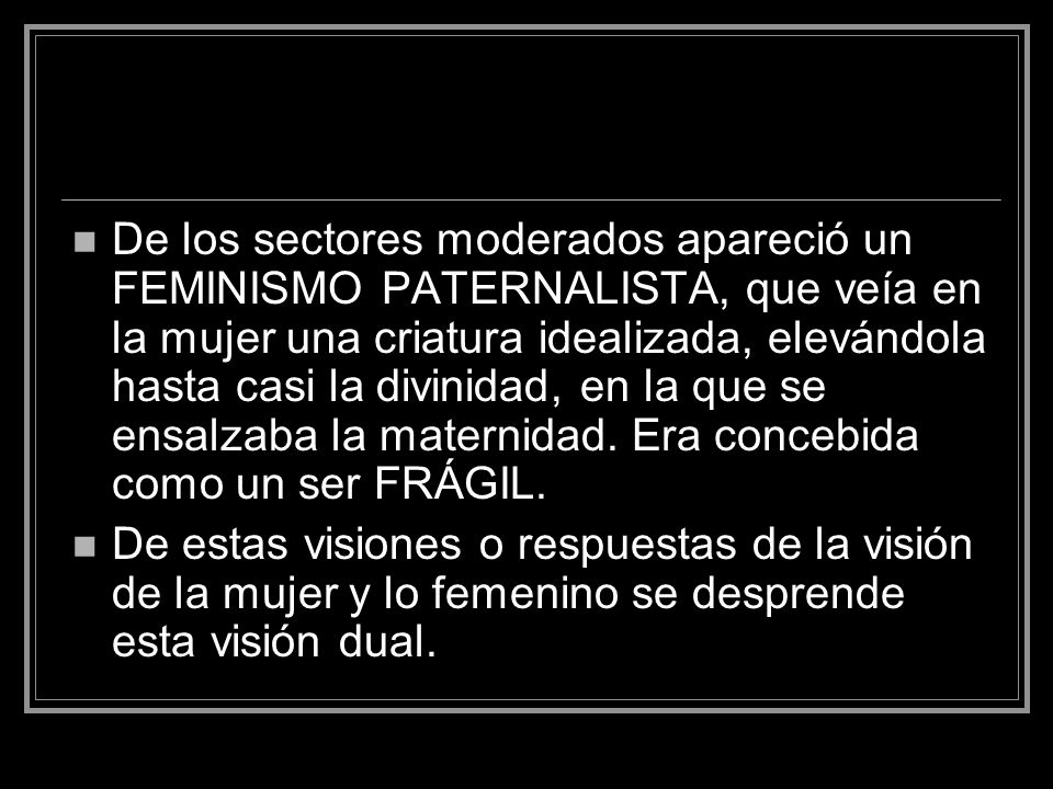 De los sectores moderados apareció un FEMINISMO PATERNALISTA, que veía en la mujer una criatura idealizada, elevándola hasta casi la divinidad, en la que se ensalzaba la maternidad. Era concebida como un ser FRÁGIL.