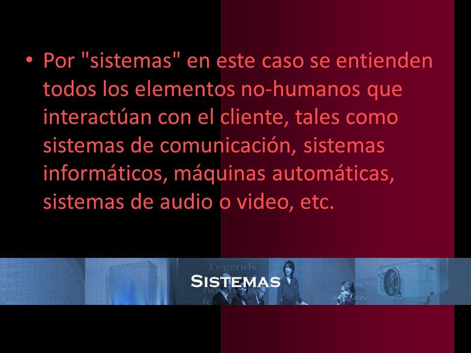 Por sistemas en este caso se entienden todos los elementos no-humanos que interactúan con el cliente, tales como sistemas de comunicación, sistemas informáticos, máquinas automáticas, sistemas de audio o video, etc.
