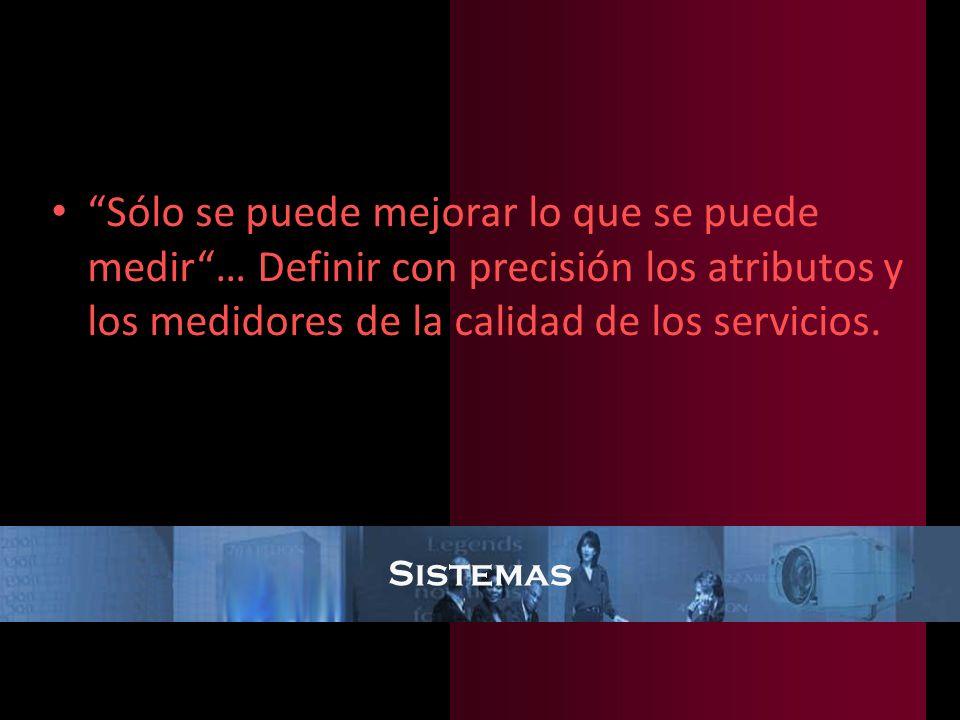 Sólo se puede mejorar lo que se puede medir … Definir con precisión los atributos y los medidores de la calidad de los servicios.