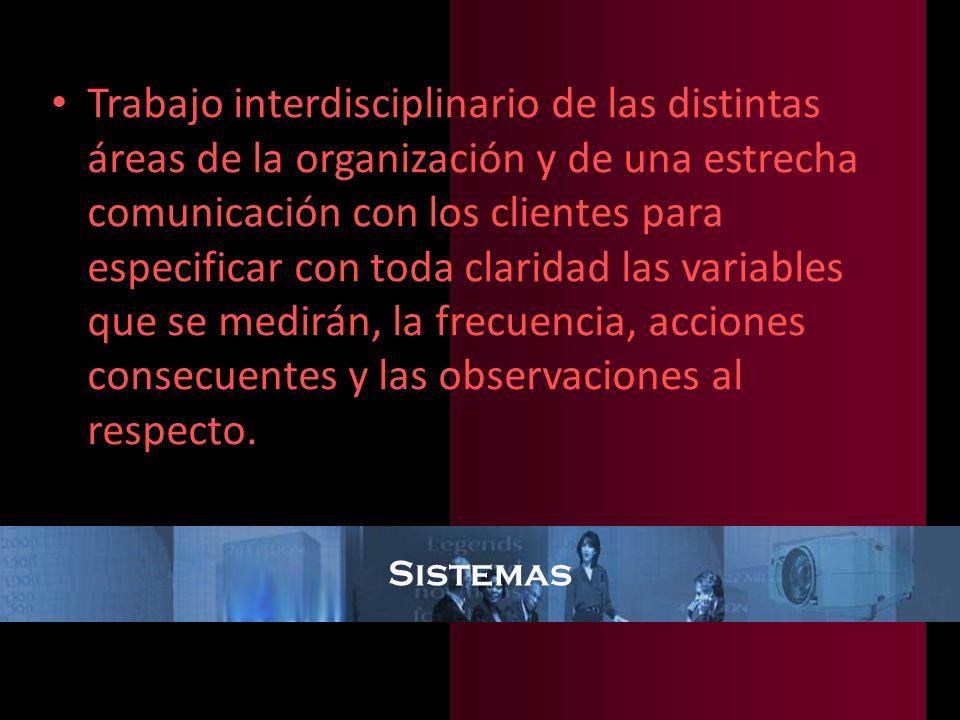 Trabajo interdisciplinario de las distintas áreas de la organización y de una estrecha comunicación con los clientes para especificar con toda claridad las variables que se medirán, la frecuencia, acciones consecuentes y las observaciones al respecto.