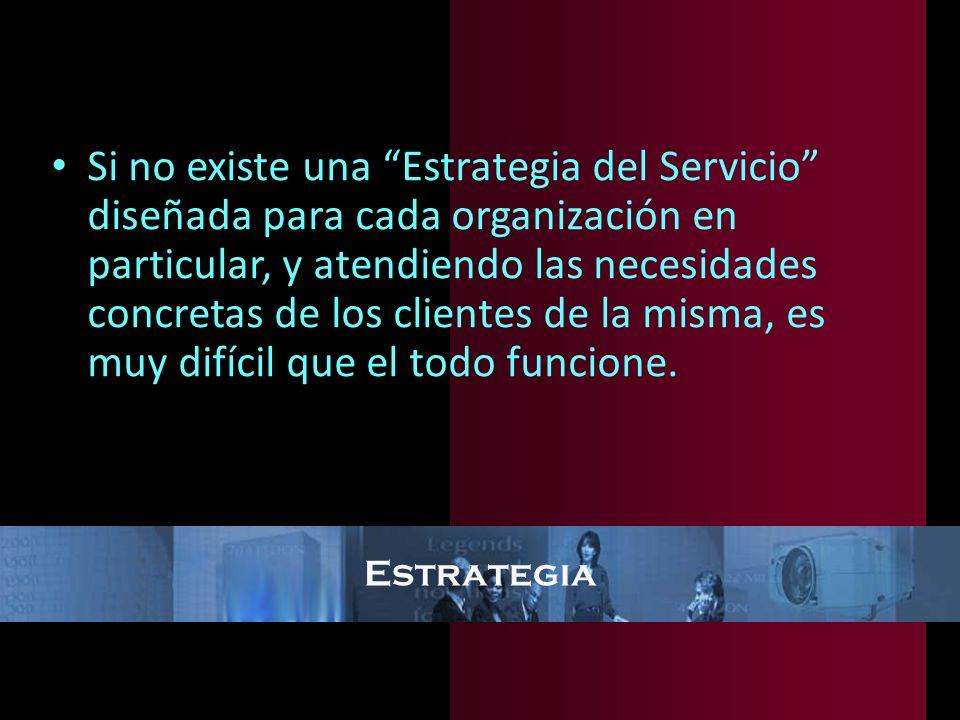 Si no existe una Estrategia del Servicio diseñada para cada organización en particular, y atendiendo las necesidades concretas de los clientes de la misma, es muy difícil que el todo funcione.
