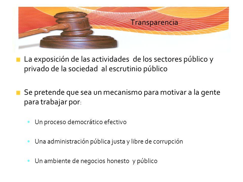 Transparencia La exposición de las actividades de los sectores público y privado de la sociedad al escrutinio público.