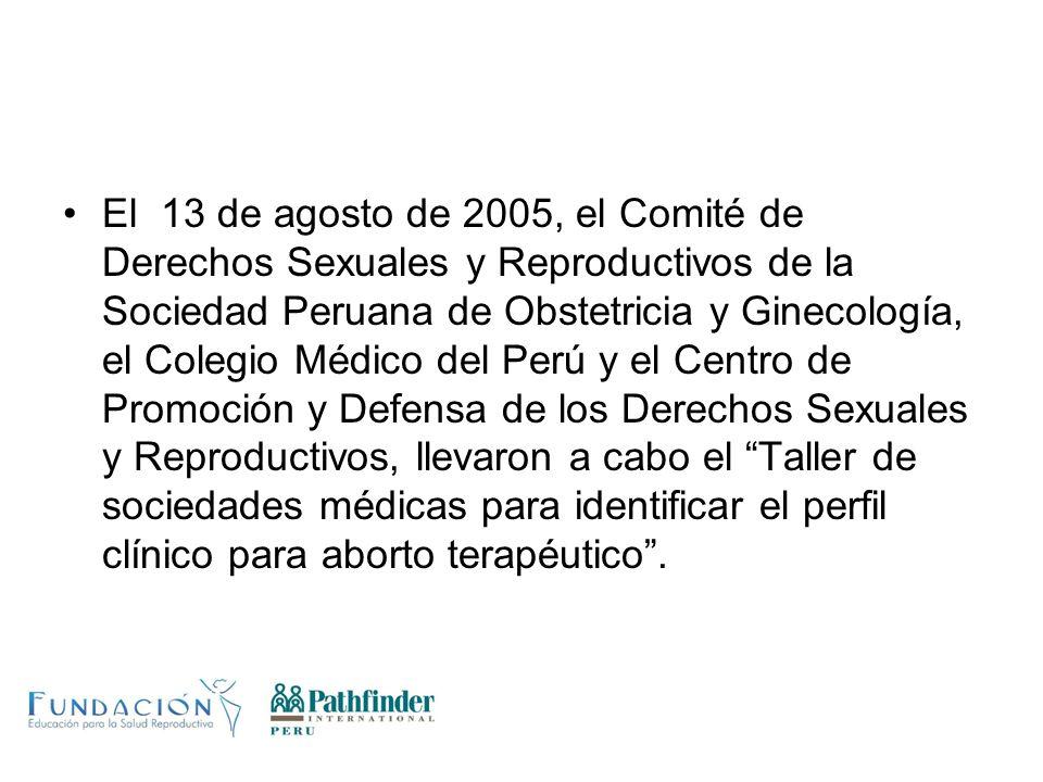 El 13 de agosto de 2005, el Comité de Derechos Sexuales y Reproductivos de la Sociedad Peruana de Obstetricia y Ginecología, el Colegio Médico del Perú y el Centro de Promoción y Defensa de los Derechos Sexuales y Reproductivos, llevaron a cabo el Taller de sociedades médicas para identificar el perfil clínico para aborto terapéutico .