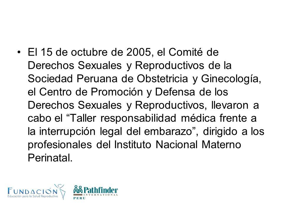 El 15 de octubre de 2005, el Comité de Derechos Sexuales y Reproductivos de la Sociedad Peruana de Obstetricia y Ginecología, el Centro de Promoción y Defensa de los Derechos Sexuales y Reproductivos, llevaron a cabo el Taller responsabilidad médica frente a la interrupción legal del embarazo , dirigido a los profesionales del Instituto Nacional Materno Perinatal.