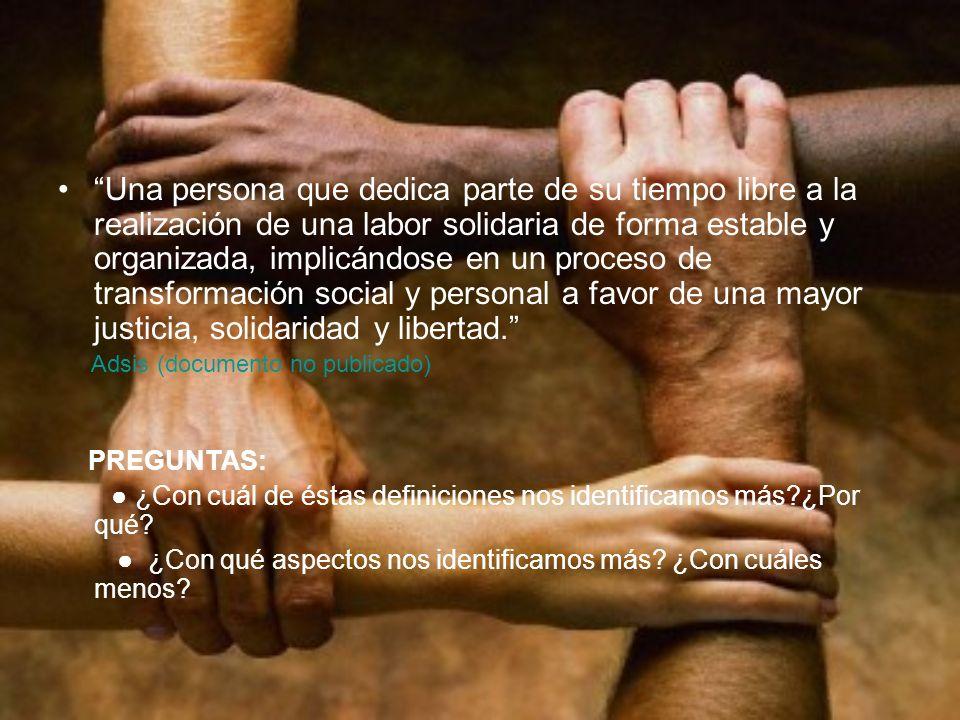 Una persona que dedica parte de su tiempo libre a la realización de una labor solidaria de forma estable y organizada, implicándose en un proceso de transformación social y personal a favor de una mayor justicia, solidaridad y libertad.