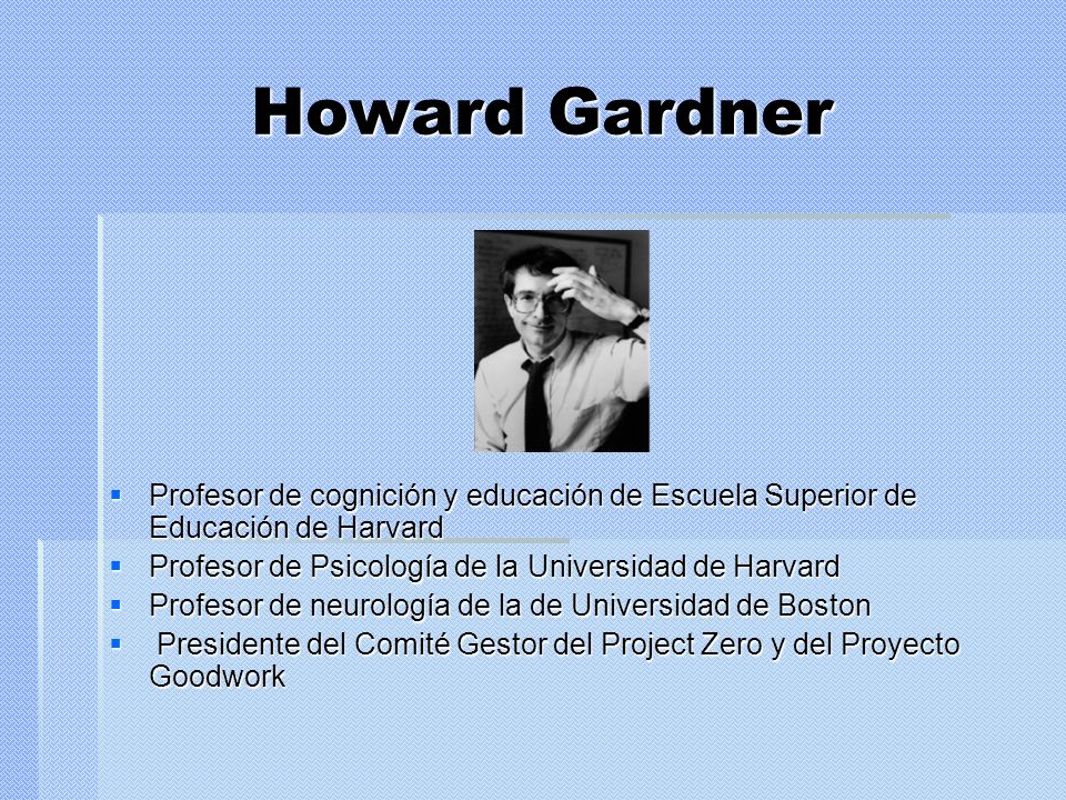 Howard Gardner Profesor de cognición y educación de Escuela Superior de Educación de Harvard. Profesor de Psicología de la Universidad de Harvard.