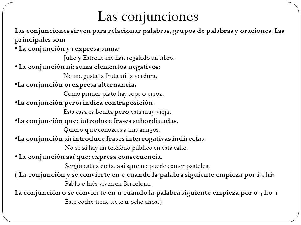 Las conjunciones Las conjunciones sirven para relacionar palabras, grupos de palabras y oraciones. Las principales son: