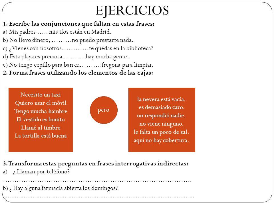 EJERCICIOS 1. Escribe las conjunciones que faltan en estas frases: a) Mis padres ….. mis tíos están en Madrid.