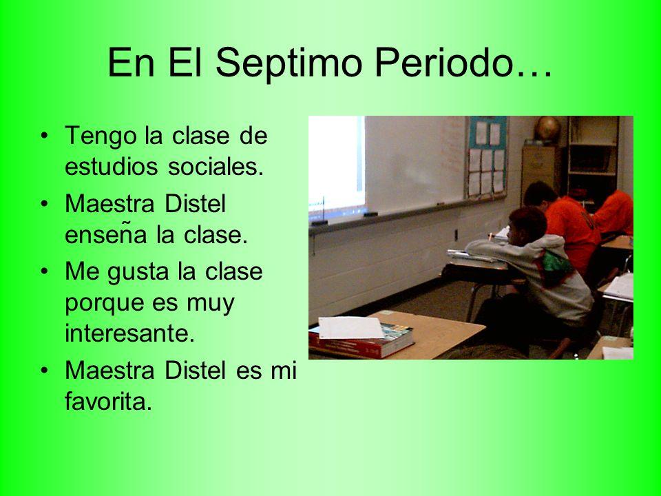 En El Septimo Periodo… Tengo la clase de estudios sociales.